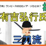 有吉弘行氏「三刀流」ワンピースのロロノア・ゾロとは? No.387